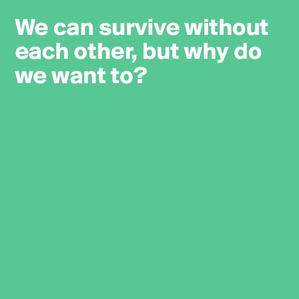 We can survive without each other, but why do we want to?