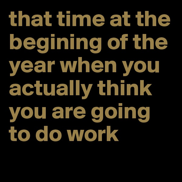 that time at the begining of the year when you actually think you are going to do work