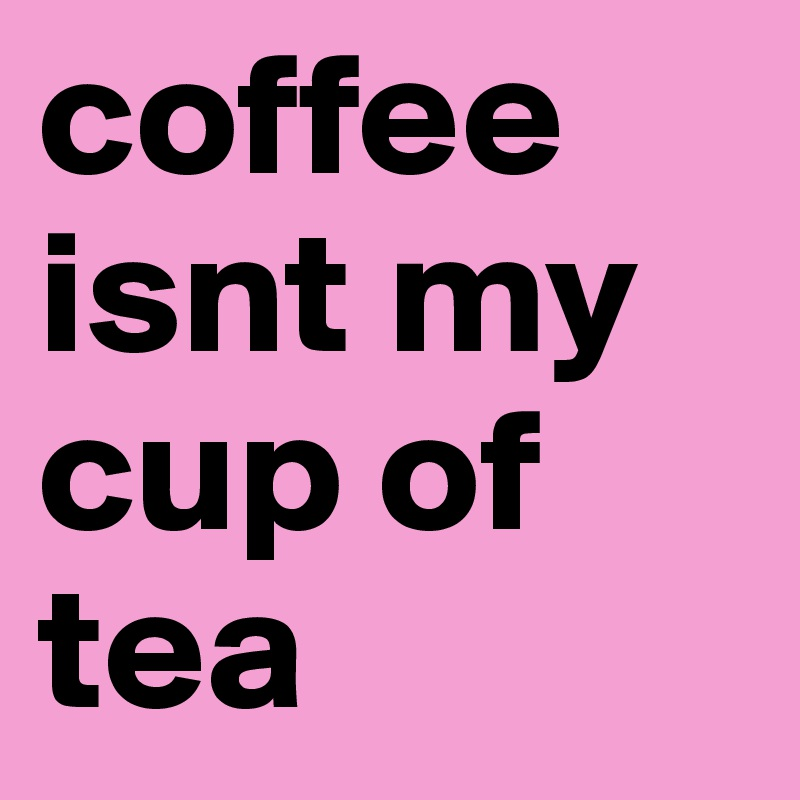 coffee isnt my cup of tea