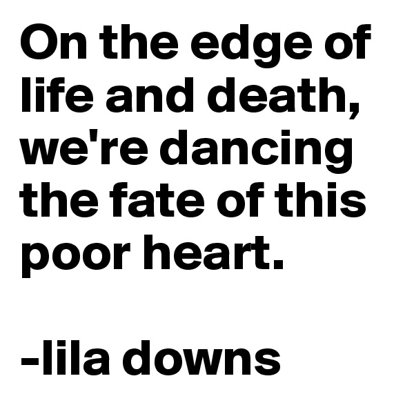 On the edge of life and death, we're dancing the fate of this poor heart.  -lila downs