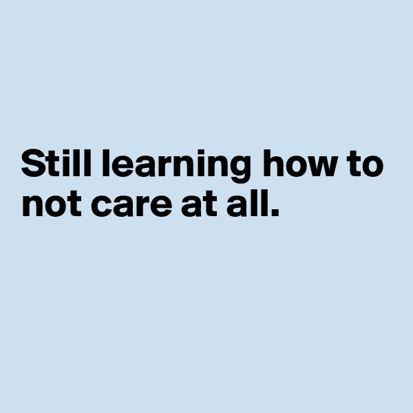 Still learning how to not care at all.