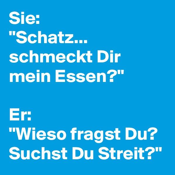 """Sie: """"Schatz... schmeckt Dir mein Essen?""""  Er: """"Wieso fragst Du? Suchst Du Streit?"""""""