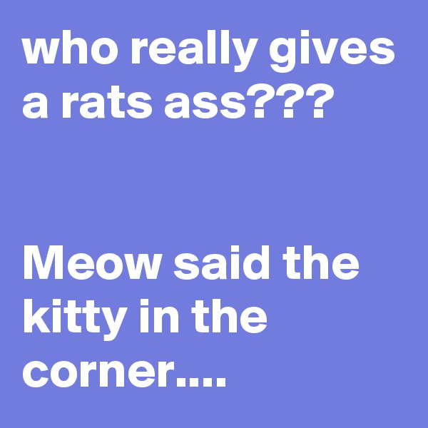 who really gives a rats ass???   Meow said the kitty in the corner....