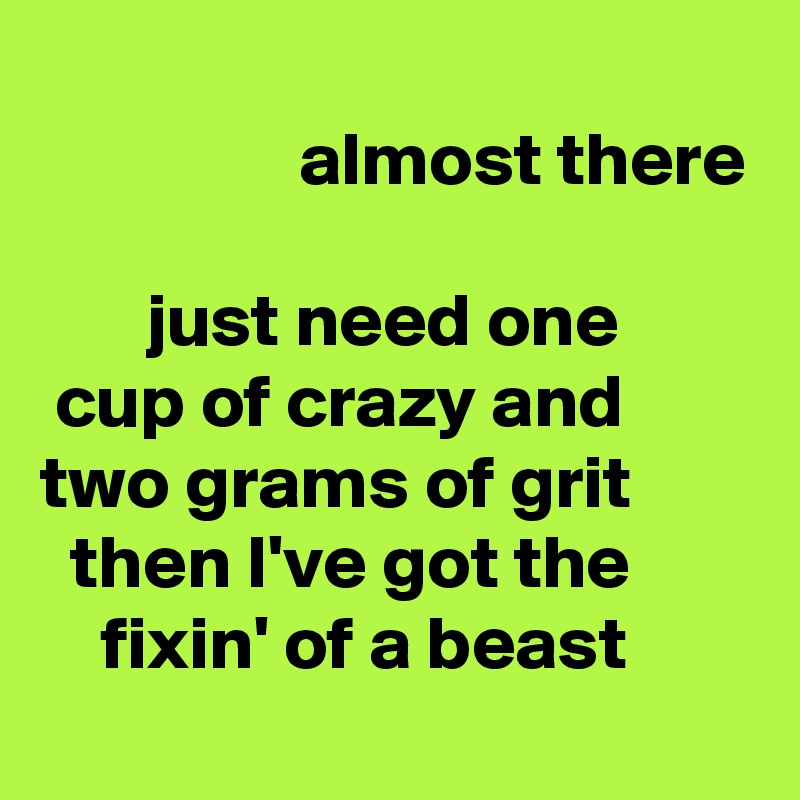 almost there         just need one  cup of crazy and two grams of grit    then I've got the     fixin' of a beast