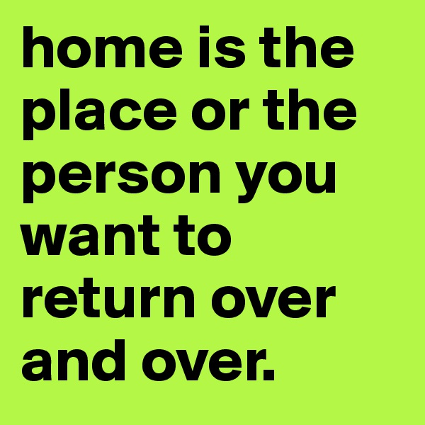 home is the place or the person you want to return over and over.