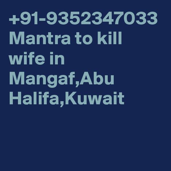 +91-9352347033 Mantra to kill wife in Mangaf,Abu Halifa,Kuwait