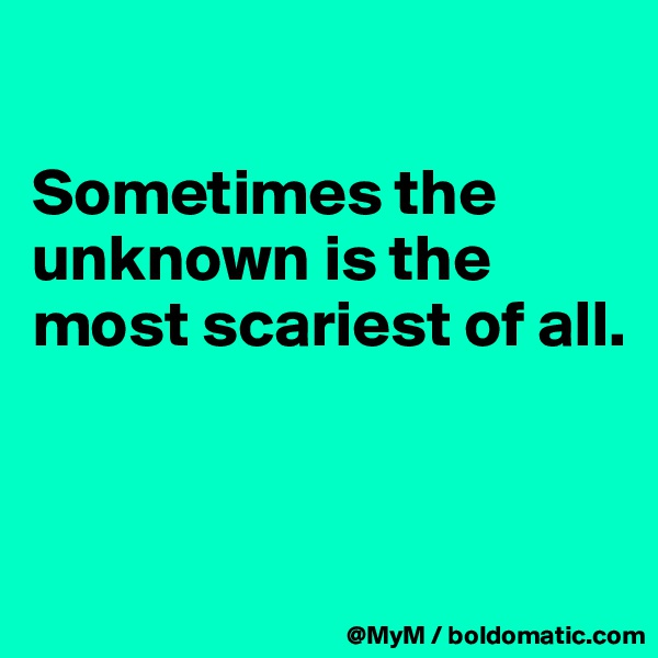Sometimes the unknown is the most scariest of all.