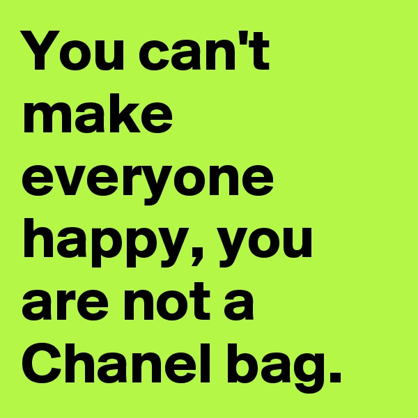 You can't make everyone happy, you are not a Chanel bag.
