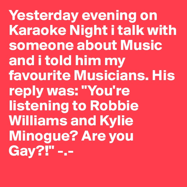 "Yesterday evening on Karaoke Night i talk with someone about Music and i told him my favourite Musicians. His reply was: ""You're listening to Robbie Williams and Kylie Minogue? Are you Gay?!"" -.-"