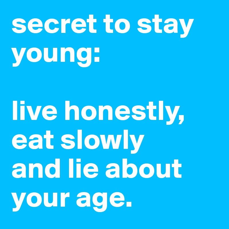 secret to stay young:   live honestly, eat slowly  and lie about your age.