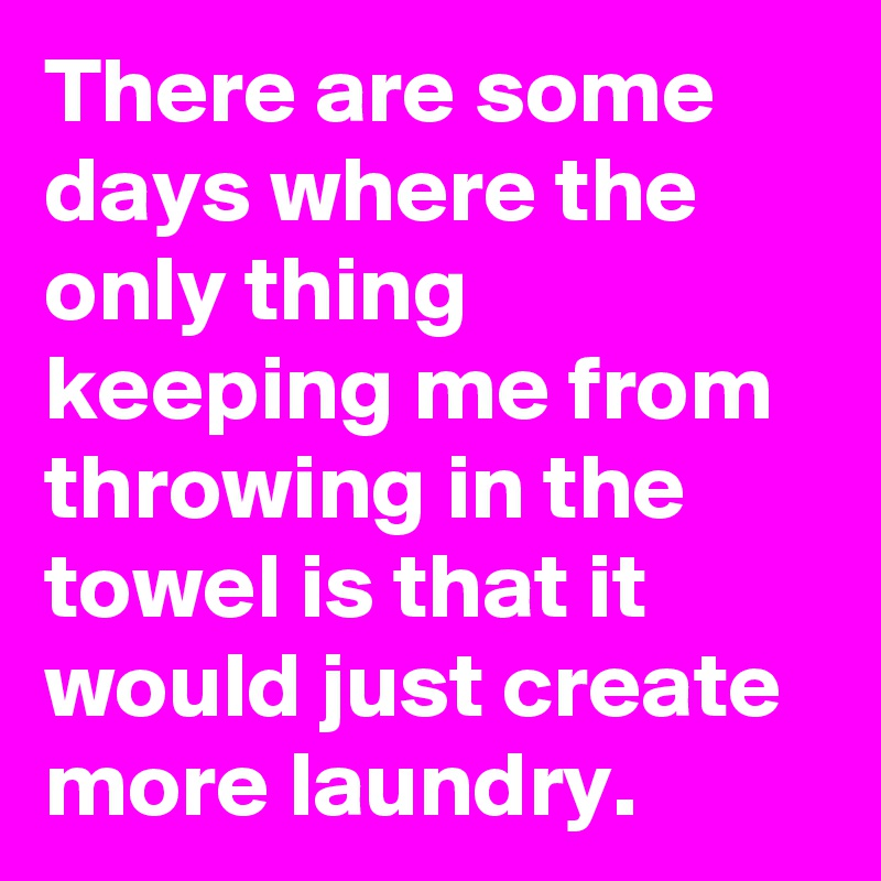 There are some days where the only thing keeping me from throwing in the towel is that it would just create more laundry.