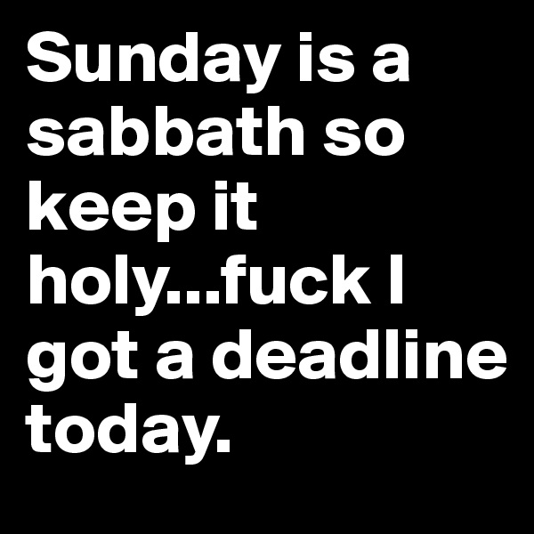 Sunday is a sabbath so keep it holy...fuck I got a deadline today.