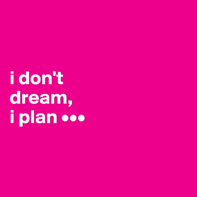 i don't  dream,  i plan •••