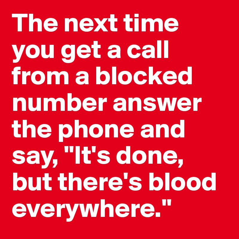 """The next time you get a call from a blocked number answer the phone and say, """"It's done, but there's blood everywhere."""""""