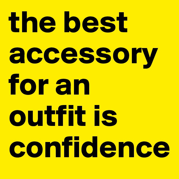 the best accessory for an outfit is confidence