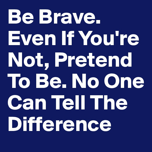 Be Brave. Even If You're Not, Pretend To Be. No One Can Tell The Difference