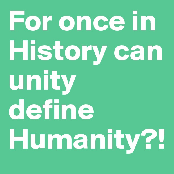 For once in History can unity define Humanity?!
