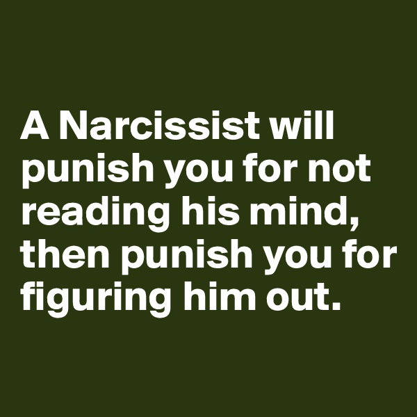 A Narcissist will punish you for not reading his mind, then punish you for figuring him out.