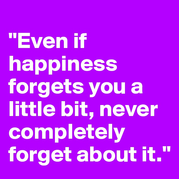 """""""Even if happiness forgets you a little bit, never completely forget about it."""""""