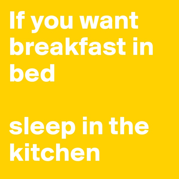If you want breakfast in bed  sleep in the kitchen