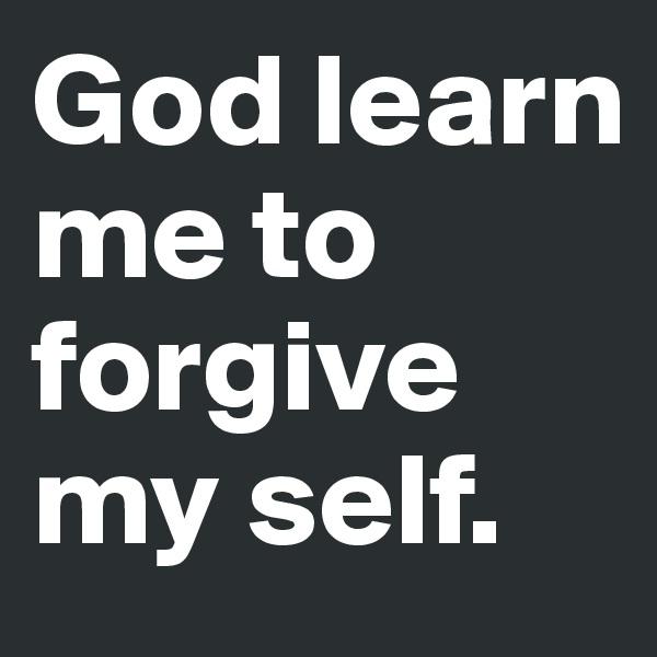 God learn me to  forgive my self.