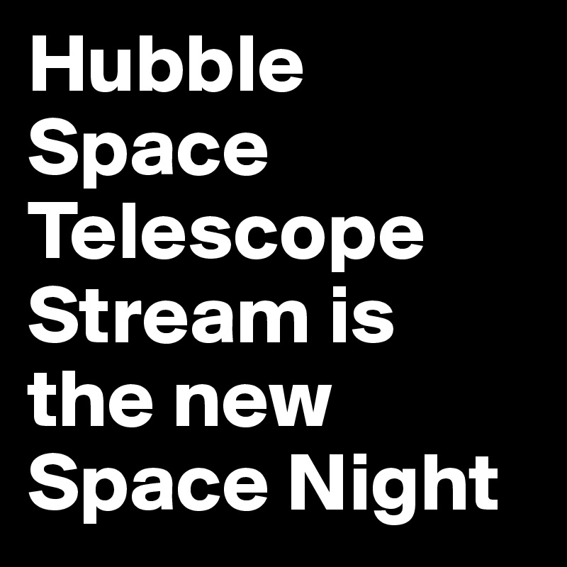 Hubble Space Telescope Stream is the new Space Night