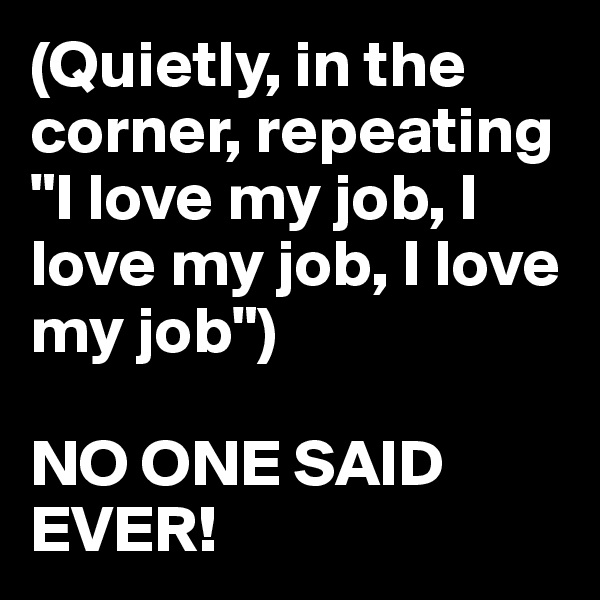 """(Quietly, in the corner, repeating """"I love my job, I love my job, I love my job"""")  NO ONE SAID EVER!"""