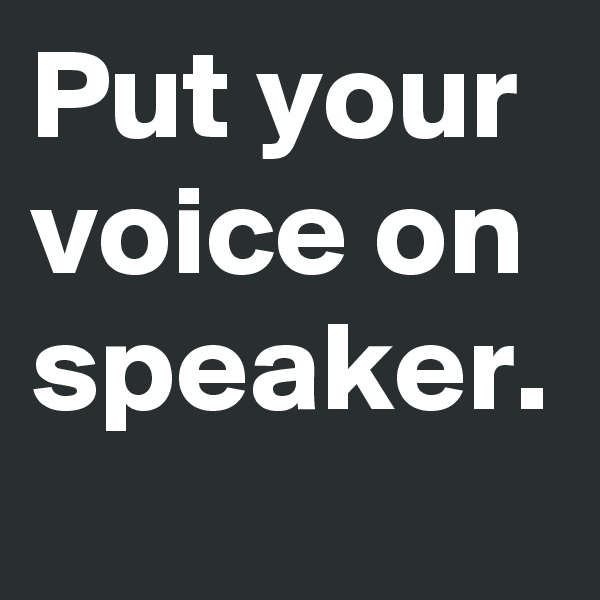 Put your voice on speaker.