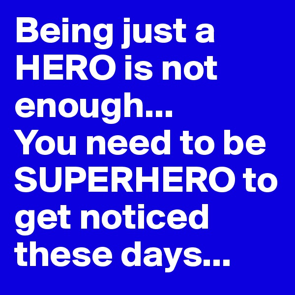 Being just a HERO is not enough... You need to be SUPERHERO to get noticed these days...