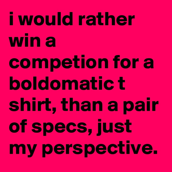 i would rather win a competion for a boldomatic t shirt, than a pair of specs, just my perspective.