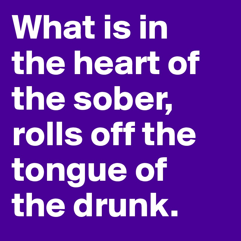 What is in the heart of the sober,  rolls off the tongue of  the drunk.