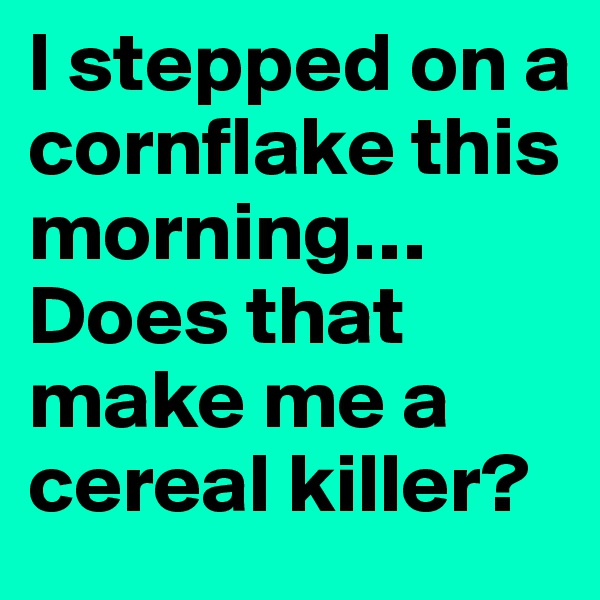 I stepped on a cornflake this morning… Does that make me a cereal killer?