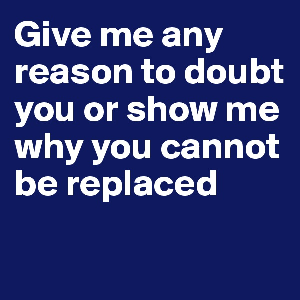 Give me any reason to doubt you or show me why you cannot be replaced