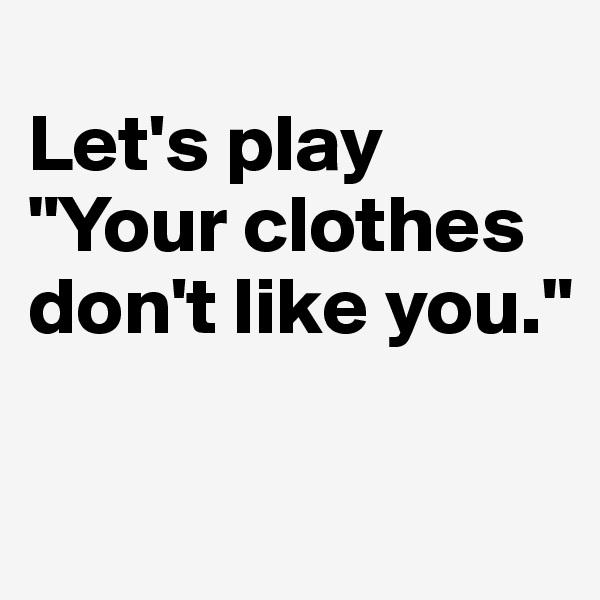 """Let's play  """"Your clothes don't like you."""""""