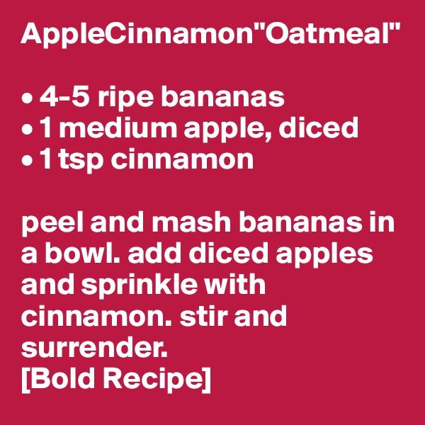 "AppleCinnamon""Oatmeal""  • 4-5 ripe bananas • 1 medium apple, diced • 1 tsp cinnamon  peel and mash bananas in a bowl. add diced apples and sprinkle with cinnamon. stir and surrender.  [Bold Recipe]"