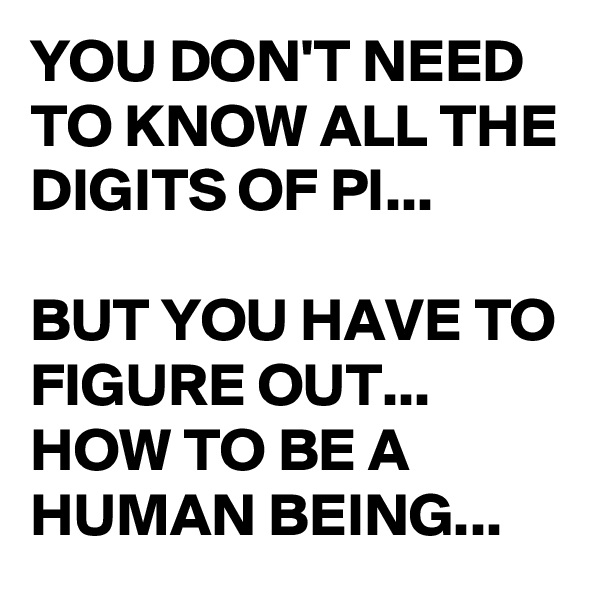 YOU DON'T NEED TO KNOW ALL THE DIGITS OF PI...  BUT YOU HAVE TO FIGURE OUT... HOW TO BE A HUMAN BEING...