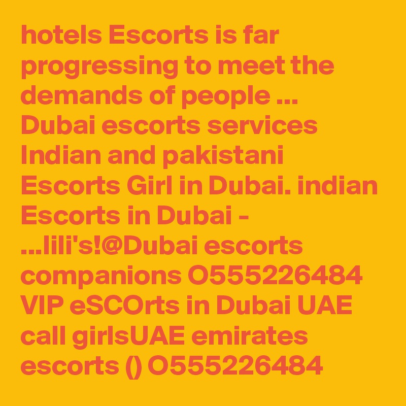 hotels Escorts is far progressing to meet the demands of people ... Dubai escorts services Indian and pakistani Escorts Girl in Dubai. indian Escorts in Dubai - ...lili's!@Dubai escorts companions O555226484 VIP eSCOrts in Dubai UAE call girlsUAE emirates escorts () O555226484