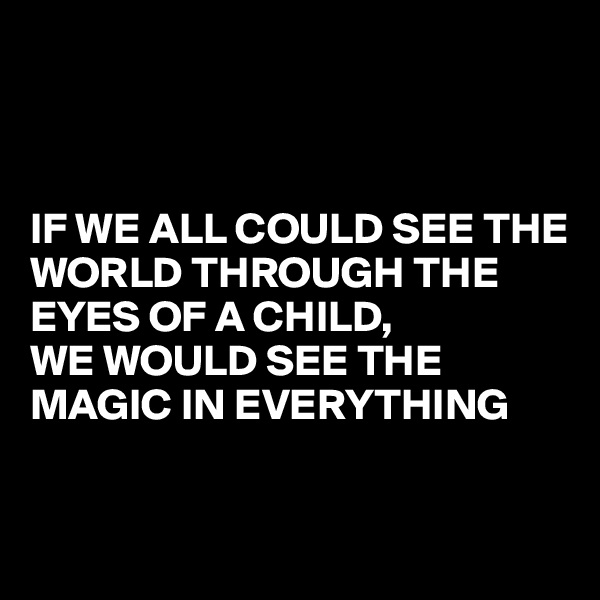IF WE ALL COULD SEE THE WORLD THROUGH THE EYES OF A CHILD,   WE WOULD SEE THE MAGIC IN EVERYTHING
