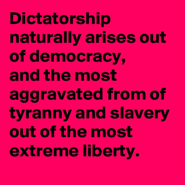 Dictatorship naturally arises out of democracy,  and the most aggravated from of tyranny and slavery out of the most extreme liberty.