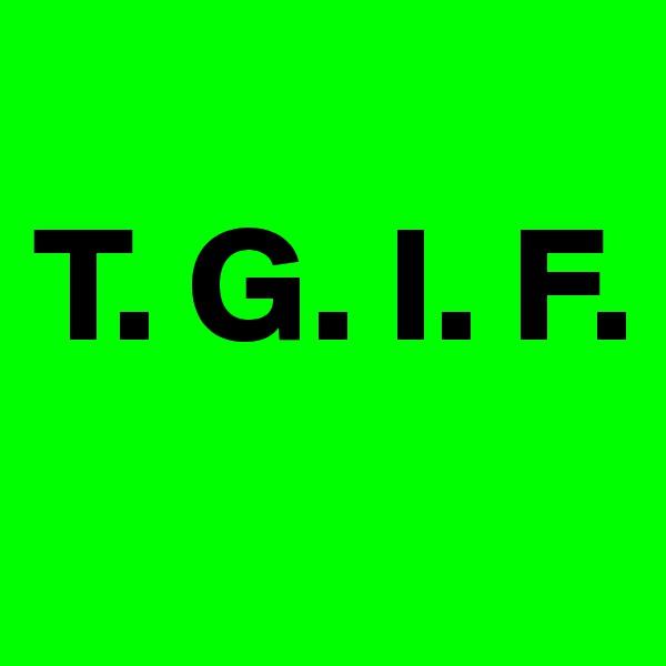 T. G. I. F.
