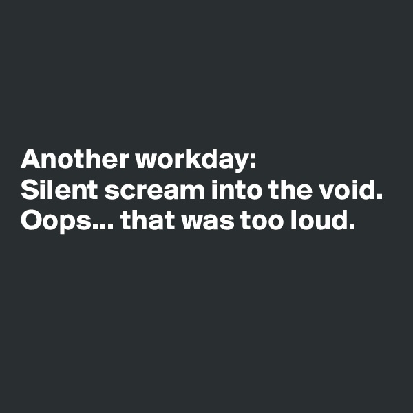 Another workday: Silent scream into the void. Oops... that was too loud.
