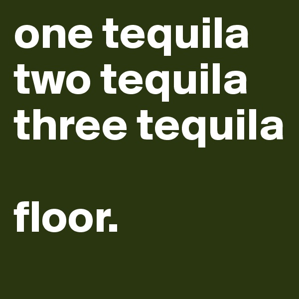one tequila two tequila three tequila  floor.