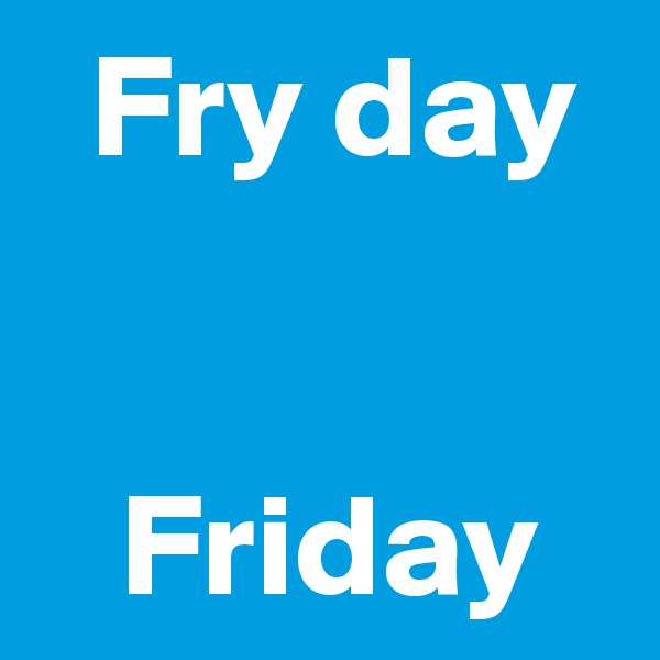 Fry day      Friday