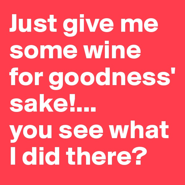 Just give me some wine for goodness' sake!... you see what I did there?