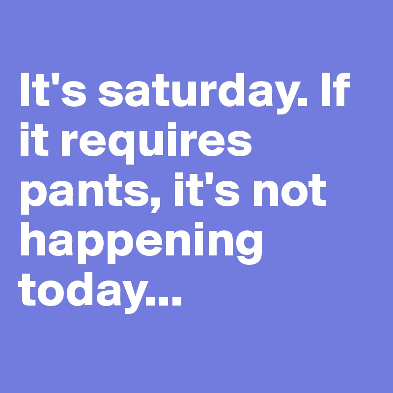 It's saturday. If it requires pants, it's not happening today...