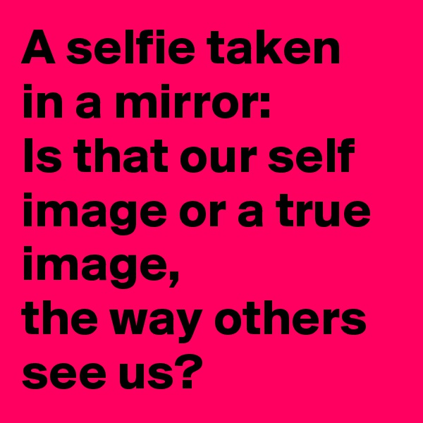 A selfie taken in a mirror: Is that our self image or a true image, the way others see us?