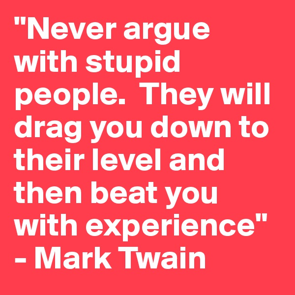 """""""Never argue with stupid people.  They will drag you down to their level and then beat you with experience"""" - Mark Twain"""
