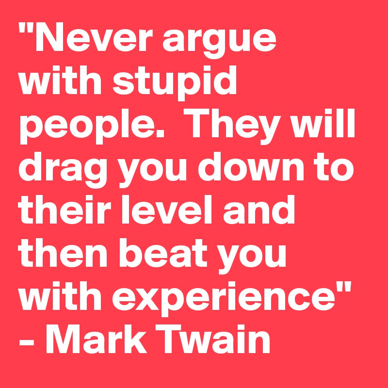 """Never argue with stupid people.  They will drag you down to their level and then beat you with experience"" - Mark Twain"