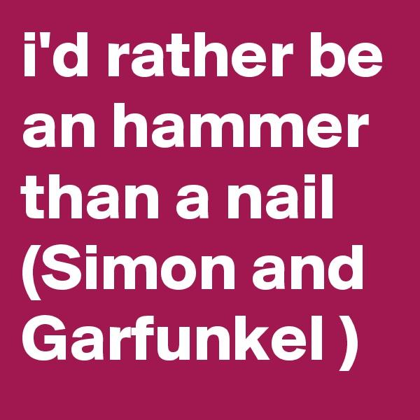 i'd rather be an hammer than a nail (Simon and Garfunkel )