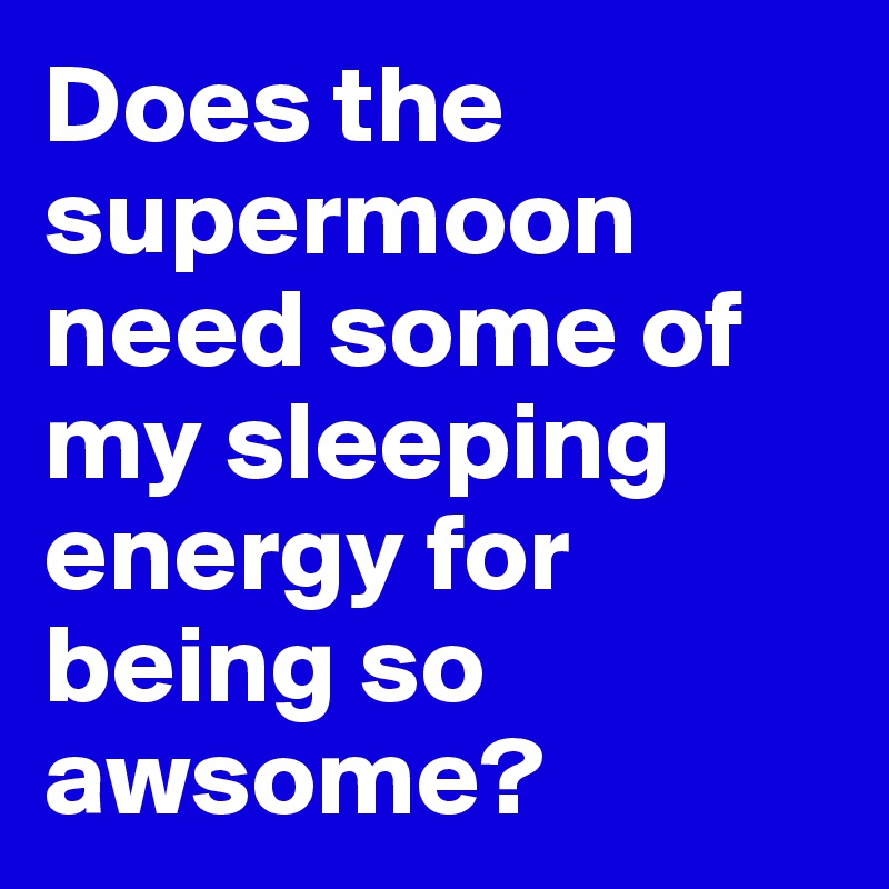 Does the supermoon need some of my sleeping energy for being so awsome?